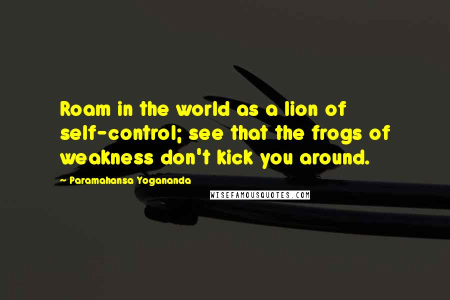 Paramahansa Yogananda quotes: Roam in the world as a lion of self-control; see that the frogs of weakness don't kick you around.