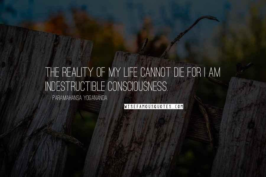 Paramahansa Yogananda quotes: The reality of my life cannot die for I am indestructible consciousness.