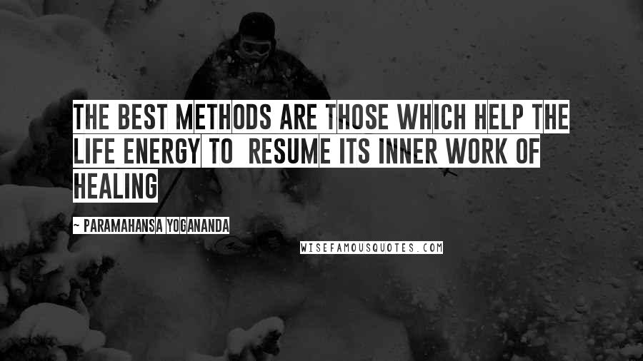 Paramahansa Yogananda quotes: The best methods are those which help the life energy to resume its inner work of healing
