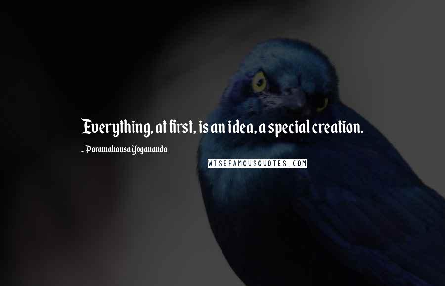 Paramahansa Yogananda quotes: Everything, at first, is an idea, a special creation.