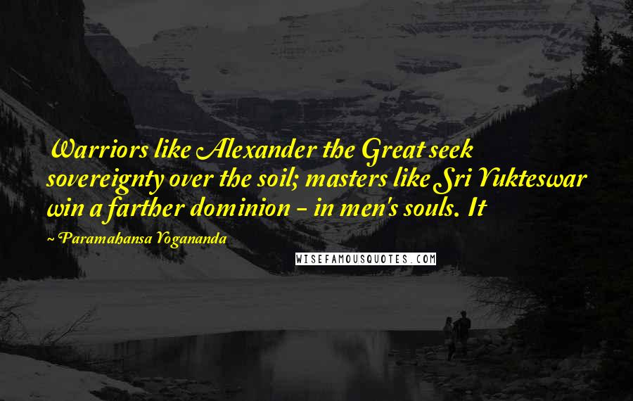Paramahansa Yogananda quotes: Warriors like Alexander the Great seek sovereignty over the soil; masters like Sri Yukteswar win a farther dominion - in men's souls. It