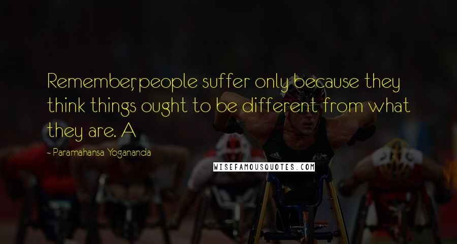 Paramahansa Yogananda quotes: Remember, people suffer only because they think things ought to be different from what they are. A