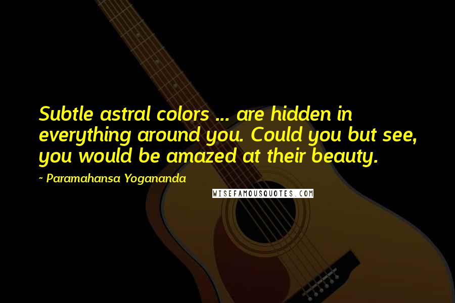 Paramahansa Yogananda quotes: Subtle astral colors ... are hidden in everything around you. Could you but see, you would be amazed at their beauty.