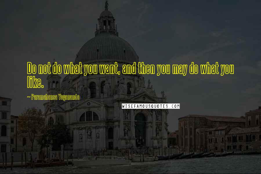 Paramahansa Yogananda quotes: Do not do what you want, and then you may do what you like.