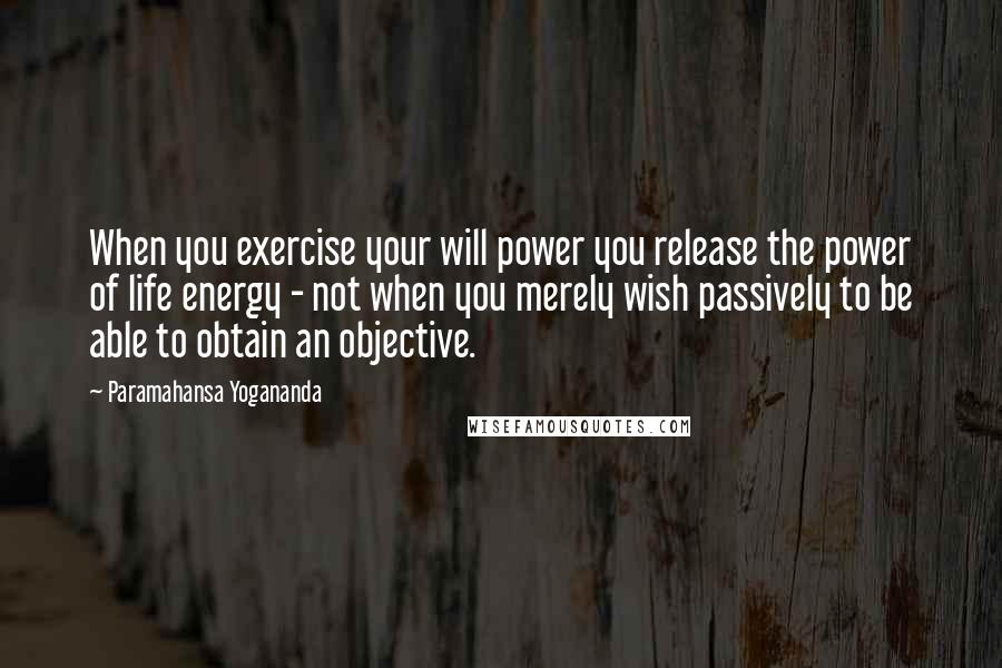 Paramahansa Yogananda quotes: When you exercise your will power you release the power of life energy - not when you merely wish passively to be able to obtain an objective.