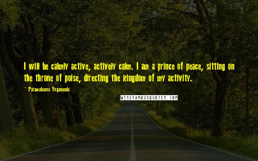 Paramahansa Yogananda quotes: I will be calmly active, actively calm. I am a prince of peace, sitting on the throne of poise, directing the kingdom of my activity.