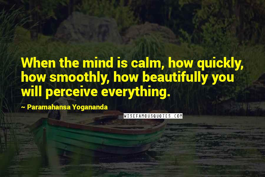 Paramahansa Yogananda quotes: When the mind is calm, how quickly, how smoothly, how beautifully you will perceive everything.