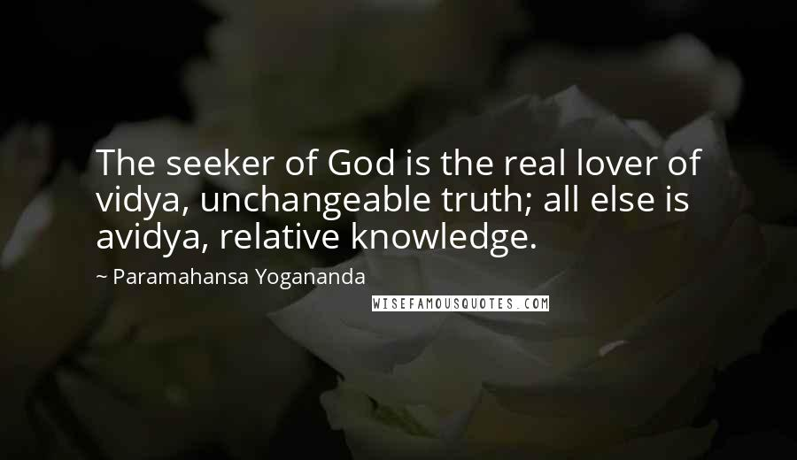 Paramahansa Yogananda quotes: The seeker of God is the real lover of vidya, unchangeable truth; all else is avidya, relative knowledge.
