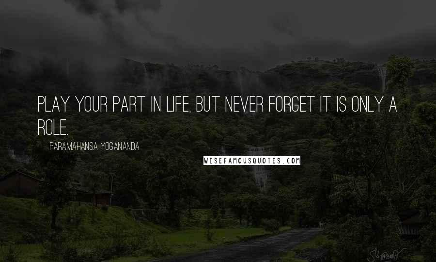 Paramahansa Yogananda quotes: Play your part in life, but never forget it is only a role.