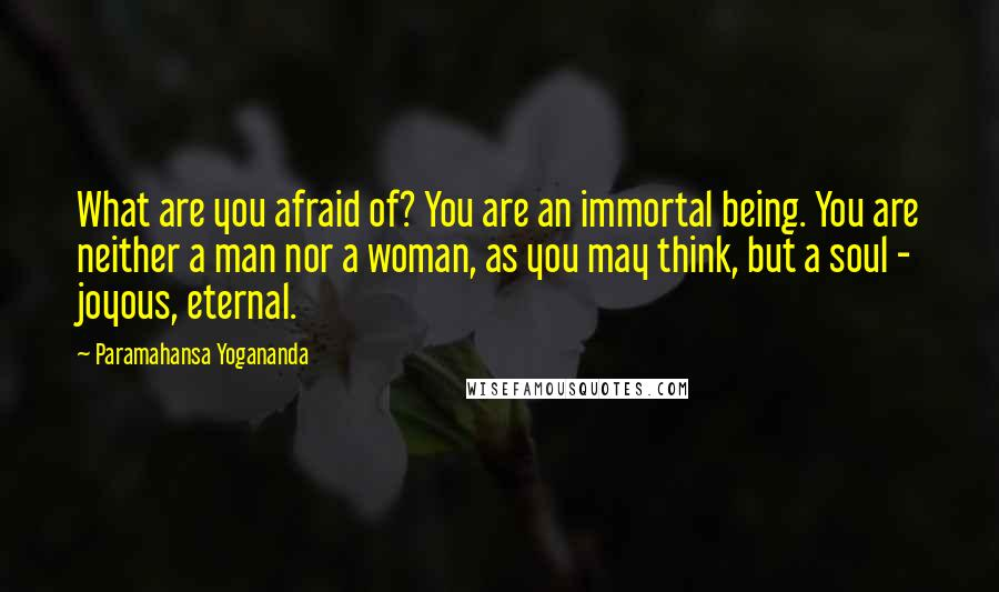 Paramahansa Yogananda quotes: What are you afraid of? You are an immortal being. You are neither a man nor a woman, as you may think, but a soul - joyous, eternal.