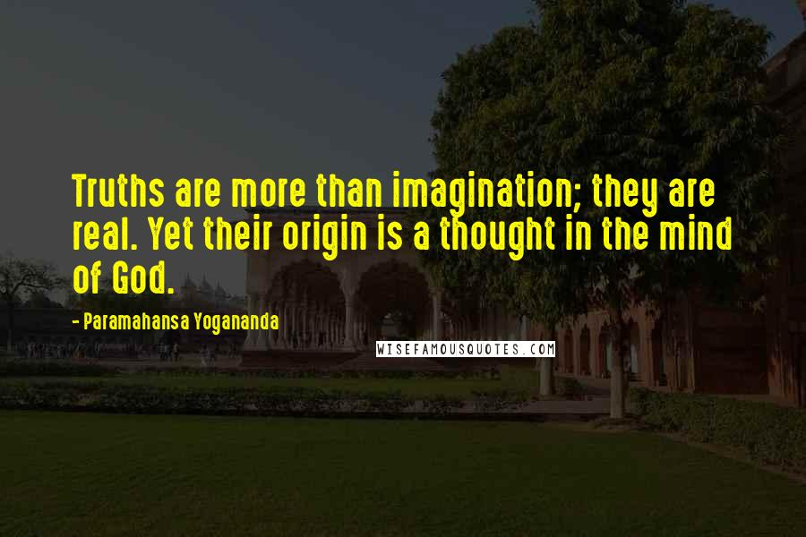 Paramahansa Yogananda quotes: Truths are more than imagination; they are real. Yet their origin is a thought in the mind of God.