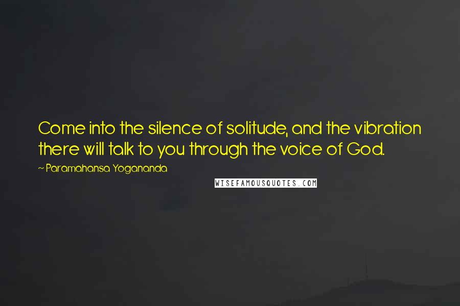 Paramahansa Yogananda quotes: Come into the silence of solitude, and the vibration there will talk to you through the voice of God.