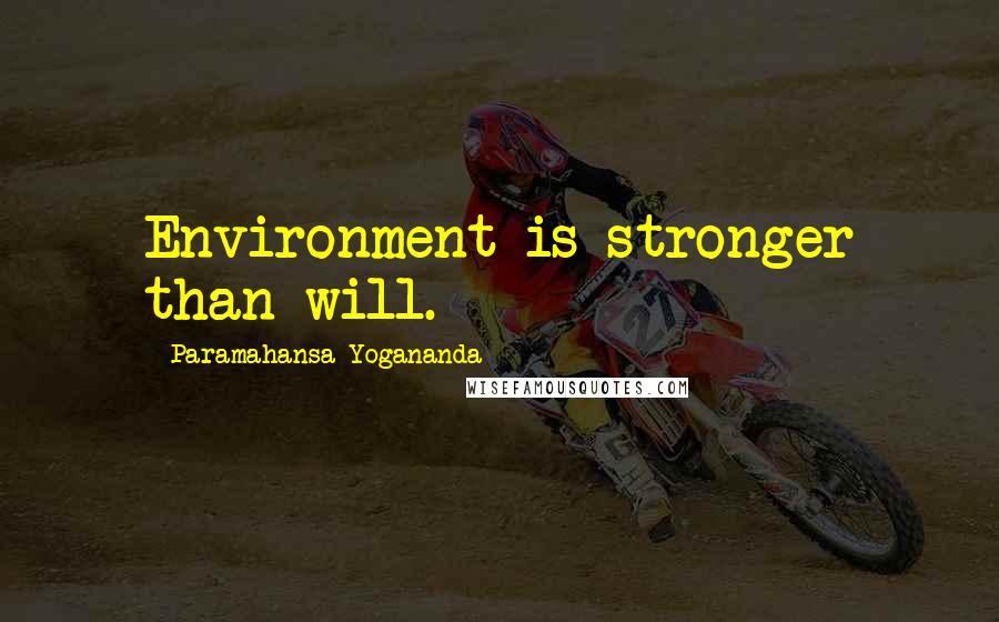 Paramahansa Yogananda quotes: Environment is stronger than will.
