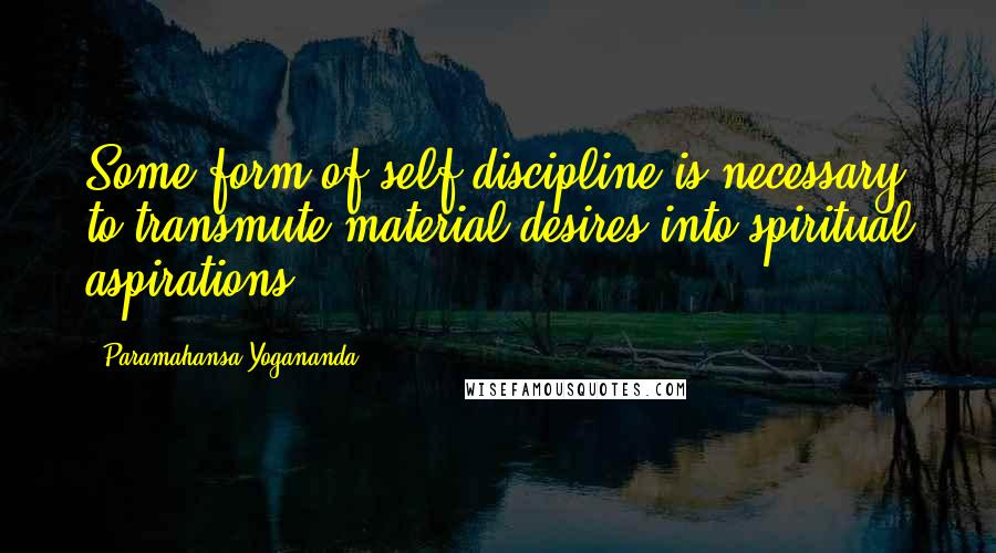 Paramahansa Yogananda quotes: Some form of self-discipline is necessary to transmute material desires into spiritual aspirations.