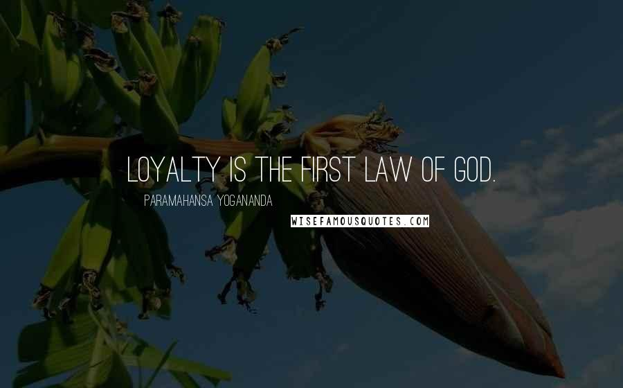 Paramahansa Yogananda quotes: Loyalty is the first law of God.