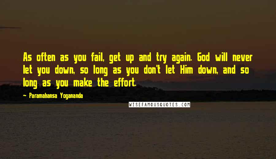 Paramahansa Yogananda quotes: As often as you fail, get up and try again. God will never let you down, so long as you don't let Him down, and so long as you make