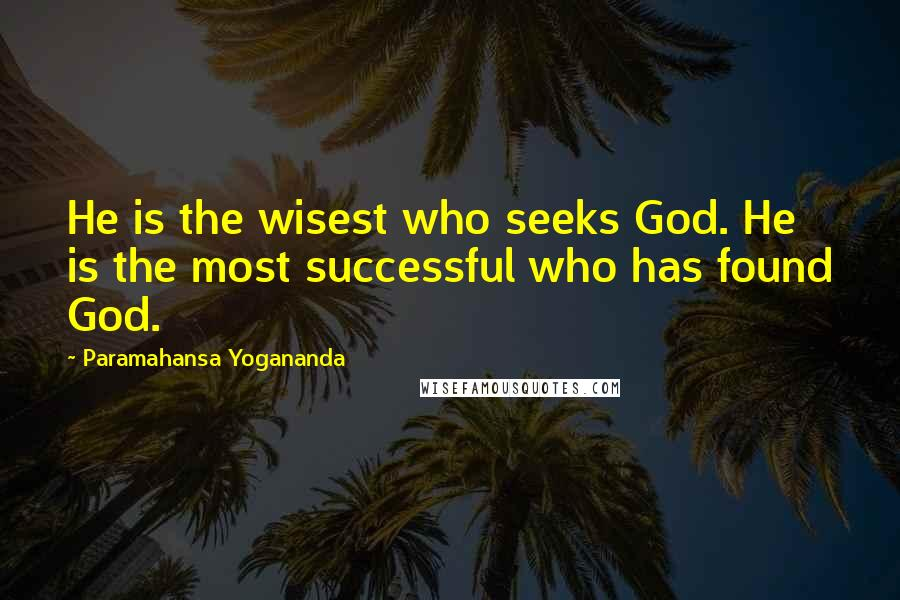 Paramahansa Yogananda quotes: He is the wisest who seeks God. He is the most successful who has found God.