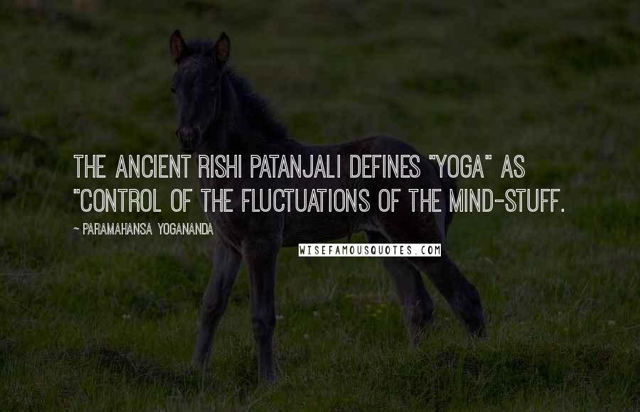 "Paramahansa Yogananda quotes: The ancient rishi Patanjali defines ""yoga"" as ""control of the fluctuations of the mind-stuff."