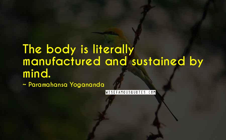 Paramahansa Yogananda quotes: The body is literally manufactured and sustained by mind.