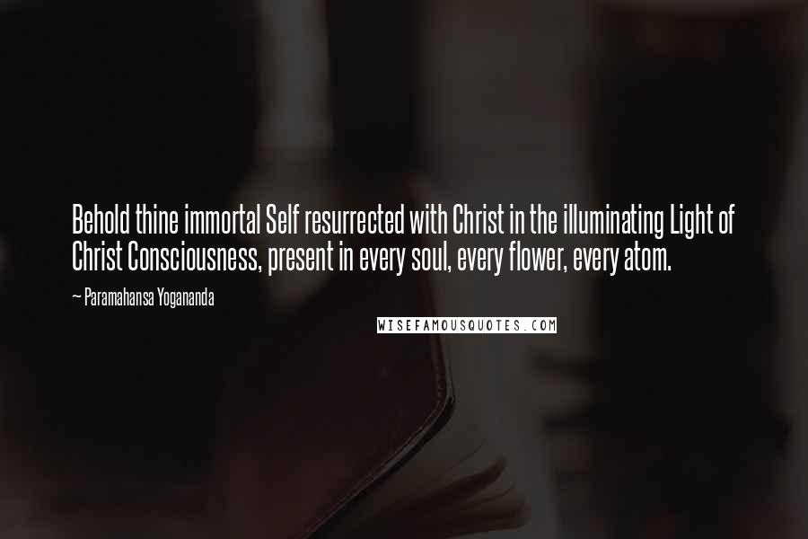 Paramahansa Yogananda quotes: Behold thine immortal Self resurrected with Christ in the illuminating Light of Christ Consciousness, present in every soul, every flower, every atom.