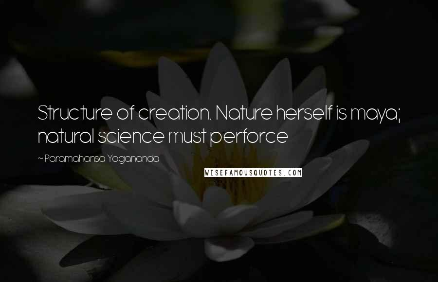 Paramahansa Yogananda quotes: Structure of creation. Nature herself is maya; natural science must perforce