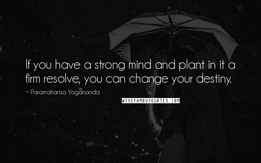 Paramahansa Yogananda quotes: If you have a strong mind and plant in it a firm resolve, you can change your destiny.