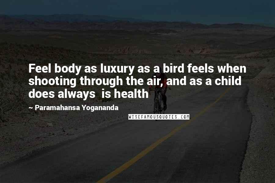 Paramahansa Yogananda quotes: Feel body as luxury as a bird feels when shooting through the air, and as a child does always is health
