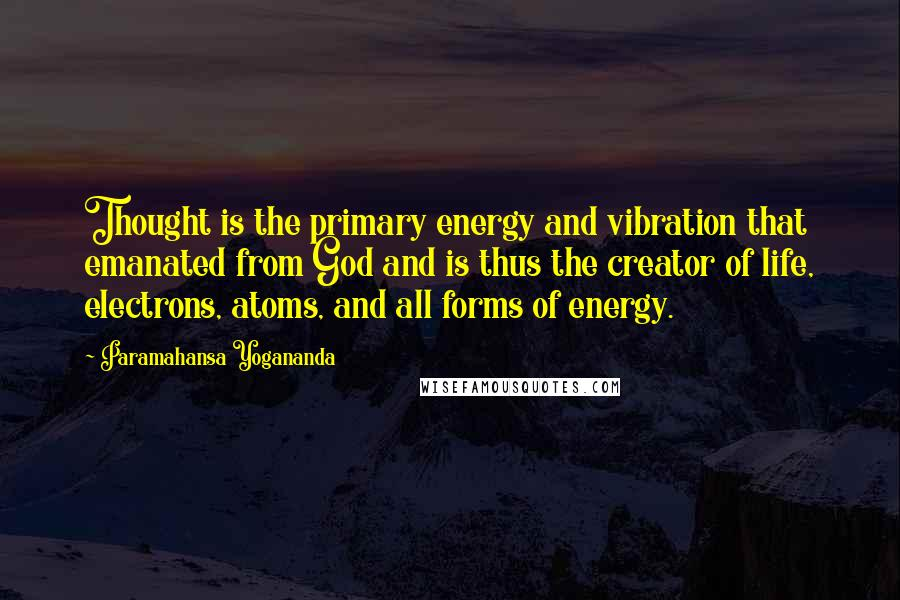 Paramahansa Yogananda quotes: Thought is the primary energy and vibration that emanated from God and is thus the creator of life, electrons, atoms, and all forms of energy.