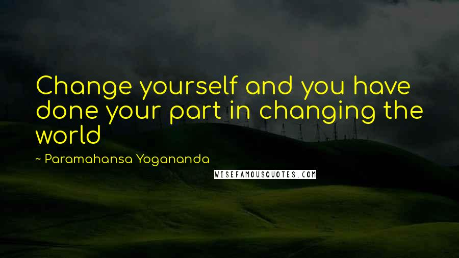 Paramahansa Yogananda quotes: Change yourself and you have done your part in changing the world