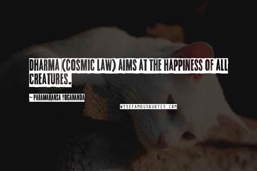 Paramahansa Yogananda quotes: Dharma (cosmic law) aims at the happiness of all creatures.
