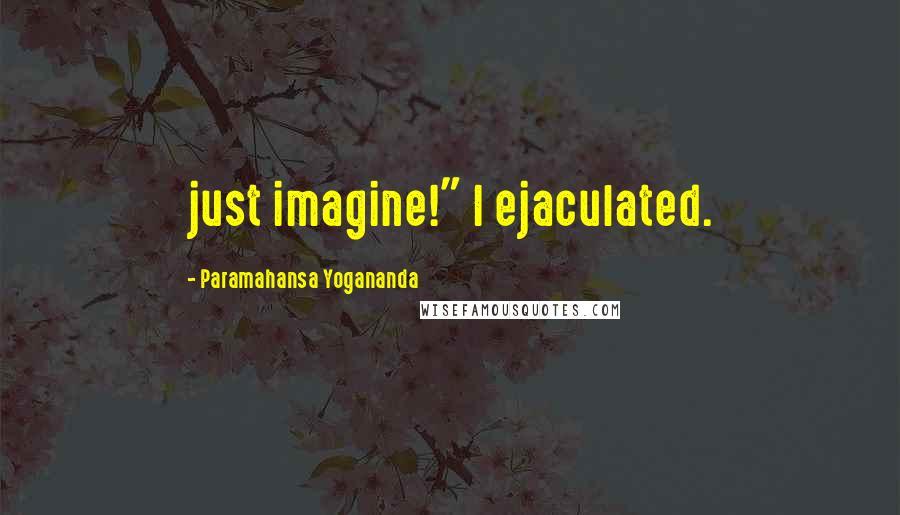 """Paramahansa Yogananda quotes: just imagine!"""" I ejaculated."""