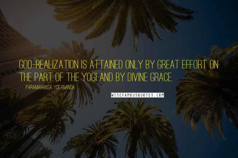 Paramahansa Yogananda quotes: God-realization is attained only by great effort on the part of the yogi and by divine grace.