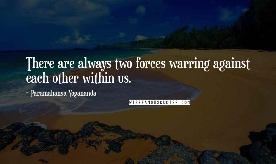 Paramahansa Yogananda quotes: There are always two forces warring against each other within us.