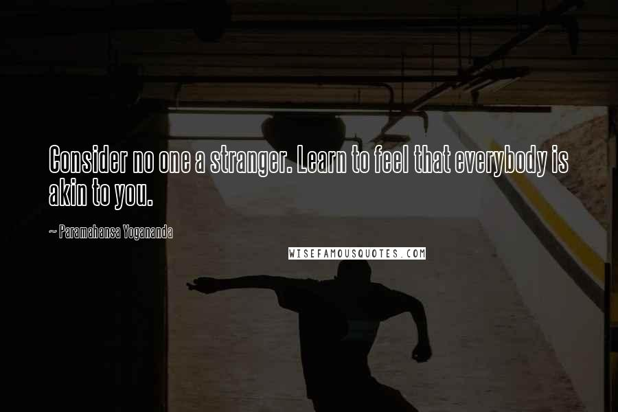 Paramahansa Yogananda quotes: Consider no one a stranger. Learn to feel that everybody is akin to you.