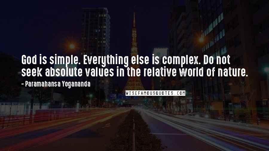 Paramahansa Yogananda quotes: God is simple. Everything else is complex. Do not seek absolute values in the relative world of nature.