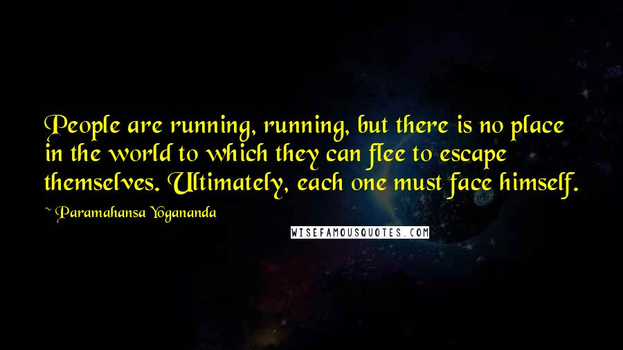 Paramahansa Yogananda quotes: People are running, running, but there is no place in the world to which they can flee to escape themselves. Ultimately, each one must face himself.