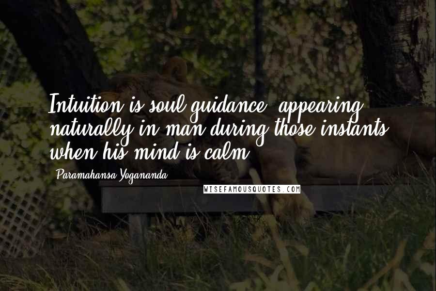 Paramahansa Yogananda quotes: Intuition is soul guidance, appearing naturally in man during those instants when his mind is calm.