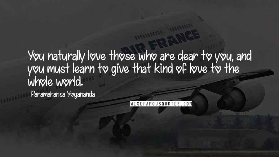Paramahansa Yogananda quotes: You naturally love those who are dear to you, and you must learn to give that kind of love to the whole world.
