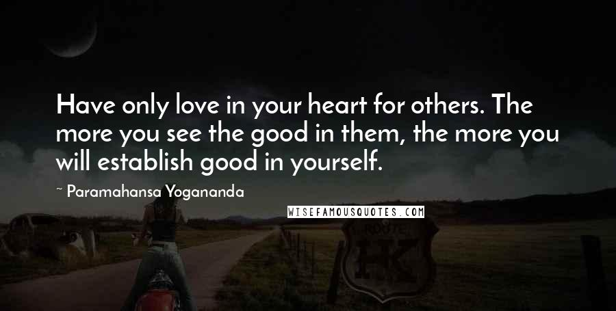 Paramahansa Yogananda quotes: Have only love in your heart for others. The more you see the good in them, the more you will establish good in yourself.