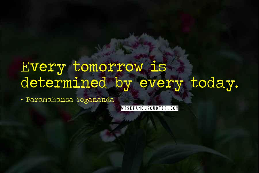 Paramahansa Yogananda quotes: Every tomorrow is determined by every today.