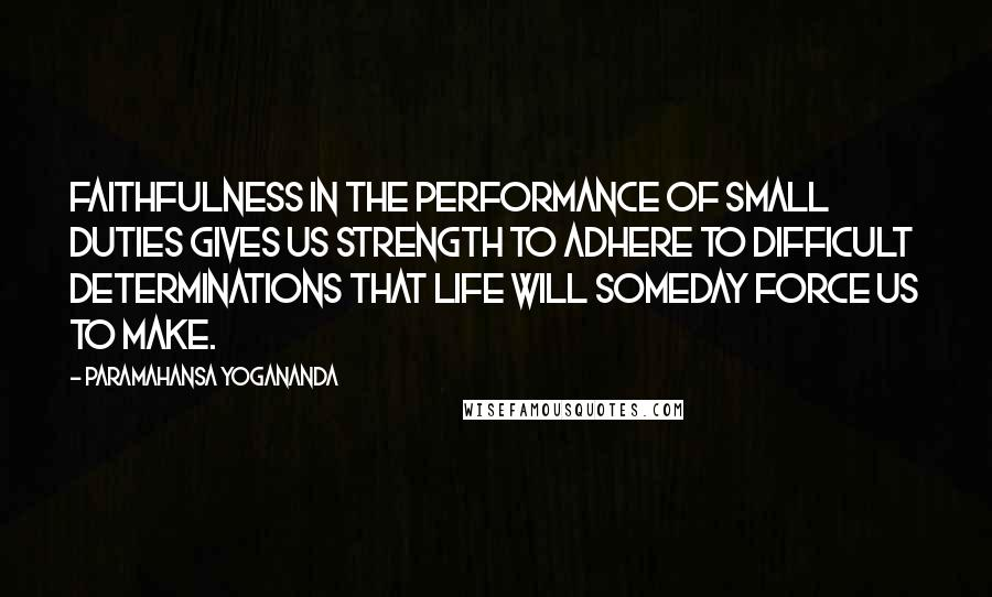 Paramahansa Yogananda quotes: Faithfulness in the performance of small duties gives us strength to adhere to difficult determinations that life will someday force us to make.