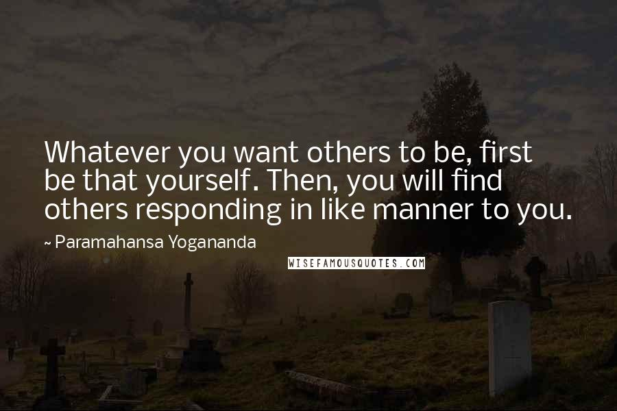 Paramahansa Yogananda quotes: Whatever you want others to be, first be that yourself. Then, you will find others responding in like manner to you.