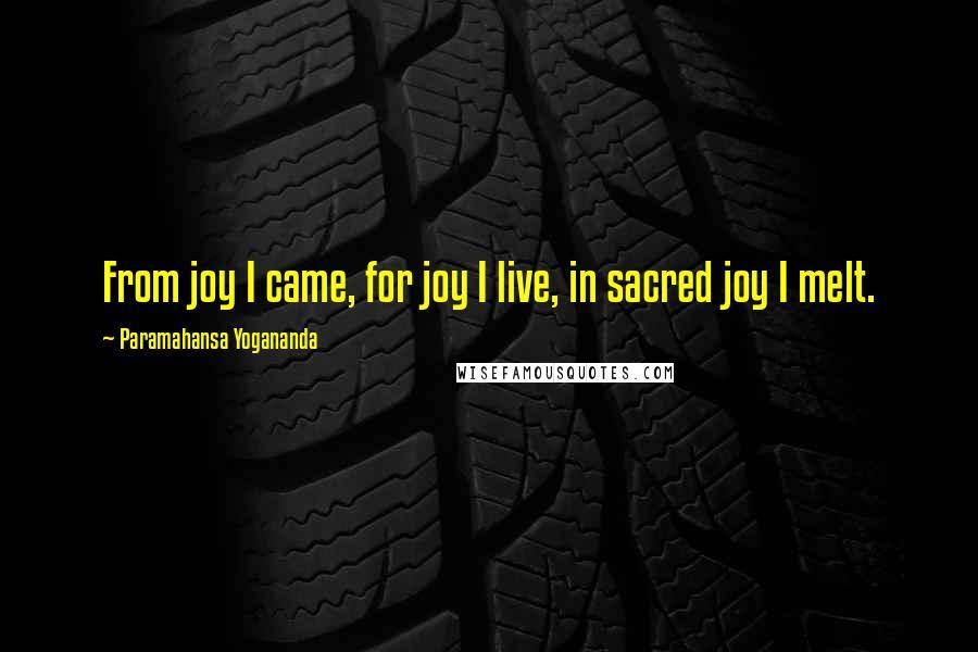 Paramahansa Yogananda quotes: From joy I came, for joy I live, in sacred joy I melt.