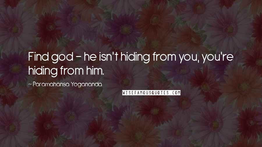 Paramahansa Yogananda quotes: Find god - he isn't hiding from you, you're hiding from him.