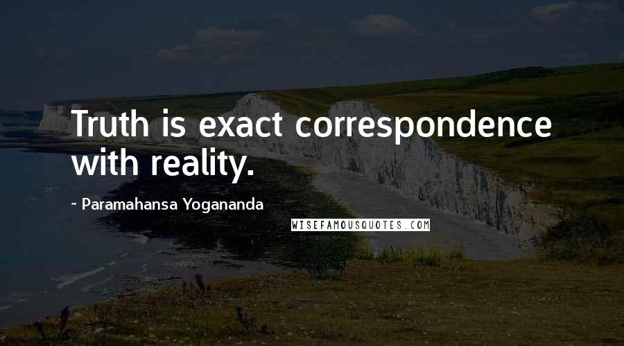Paramahansa Yogananda quotes: Truth is exact correspondence with reality.