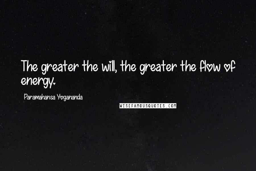 Paramahansa Yogananda quotes: The greater the will, the greater the flow of energy.