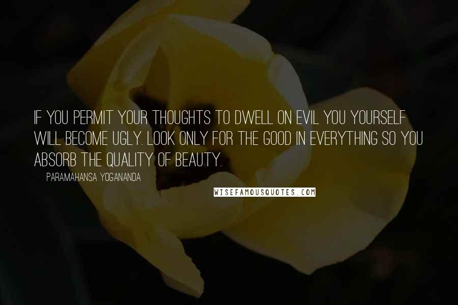 Paramahansa Yogananda quotes: If you permit your thoughts to dwell on evil you yourself will become ugly. Look only for the good in everything so you absorb the quality of beauty.