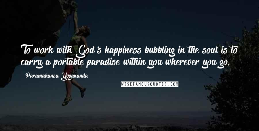 Paramahansa Yogananda quotes: To work with God's happiness bubbling in the soul is to carry a portable paradise within you wherever you go.