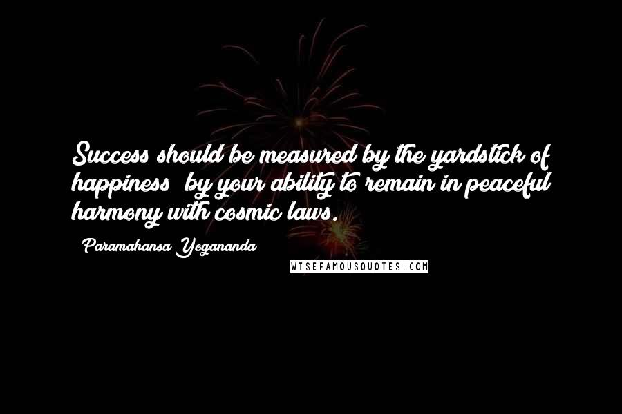 Paramahansa Yogananda quotes: Success should be measured by the yardstick of happiness; by your ability to remain in peaceful harmony with cosmic laws.