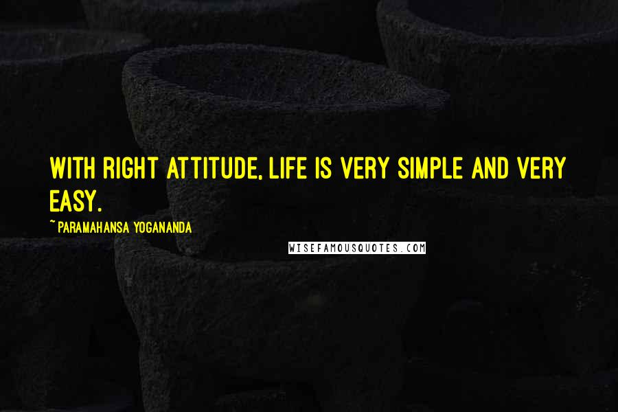 Paramahansa Yogananda quotes: With right attitude, life is very simple and very easy.